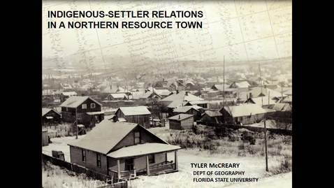 Thumbnail for entry Indigenous-Settler Relations In A Northern Resource Town - Tyler McCreary, Department of Geography, Florida State University - January 15 2019