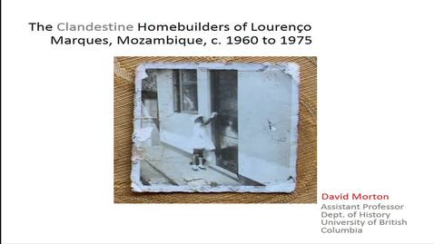 Thumbnail for entry The Clandestine Homebuilders of Lourenço Marques, Mozambique, 1960-1974 - Dr. David Morton Assistant Professor, Department of History, University of British Columbia - March 9 2018