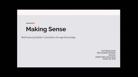 Thumbnail for entry Making Sense: (Re) Producing Settler Colonialism through Knowledge - Liam Midzain-Gobin, Department of Political Science McMaster University
