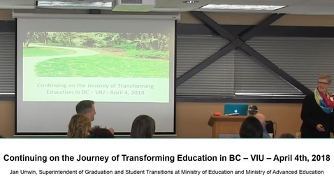 Jan Unwin - Continuing on the Journey of Transforming Education in BC - VIU - 4 April 2018